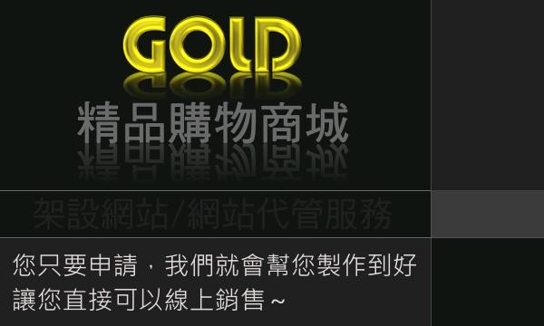 GOLD高品質精品網站,您只要申請,我們會幫您商品設計上架製作到好,您就可以直接線上銷售囉。